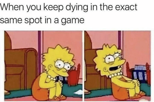 Memes, Game, and A Game: When you keep dying in the exact  same spot in a game