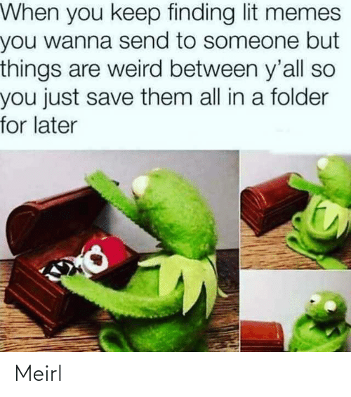 Lit, Memes, and Weird: When you keep finding lit memes  you wanna send to someone but  things are weird between y'all so  you just save them all in a folder  for later Meirl