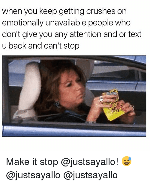 Funny, Text, and Back: when you keep getting crushes on  emotionally unavailable people who  don't give you any attention and or text  u back and can't stop Make it stop @justsayallo! 😅 @justsayallo @justsayallo