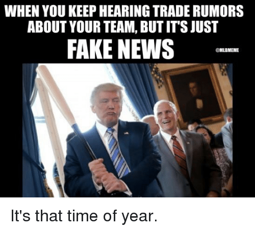 Fake, Mlb, and News: WHEN YOU KEEP HEARING TRADE RUMORS  ABOUT YOUR TEAM, BUT IT'S JUST  FAKE NEWS  MLBMEME It's that time of year.