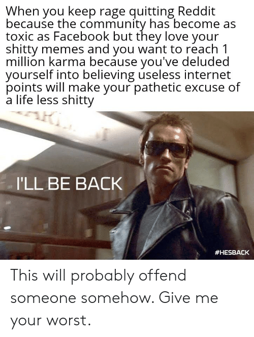 Community, Facebook, and Internet: When you keep rage quitting Reddit  because the community has become as  toxic as Facebook but they love your  shitty memes and you want to reach 1  million karma because you've deluded  yourself into believing useless internet  points will make your pathetic excuse of  a life less shitty  I'LL BE BACK  This will probably offend someone somehow. Give me your worst.