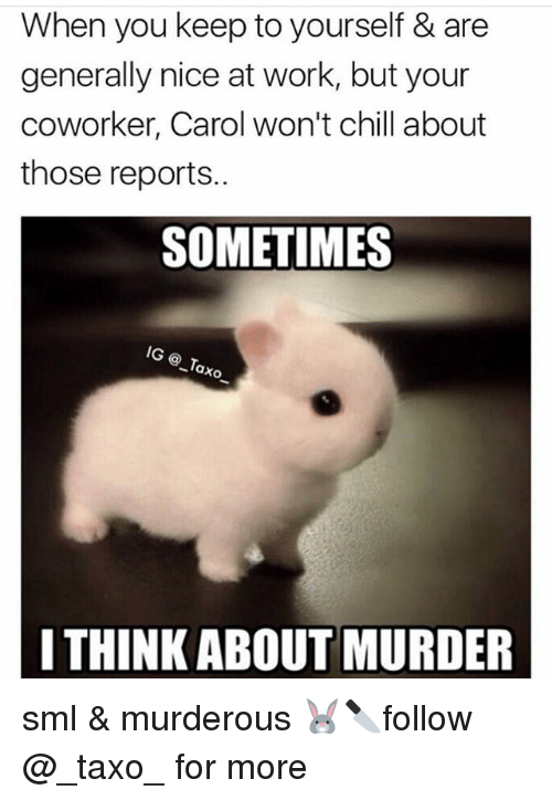 Chill, Memes, and Work: When you keep to yourself & are  generally nice at work, but your  coworker, Carol won't chill about  those reports..  SOMETIMES  ® _Tax  I THINK ABOUT MURDER sml & murderous 🐰🔪follow @_taxo_ for more