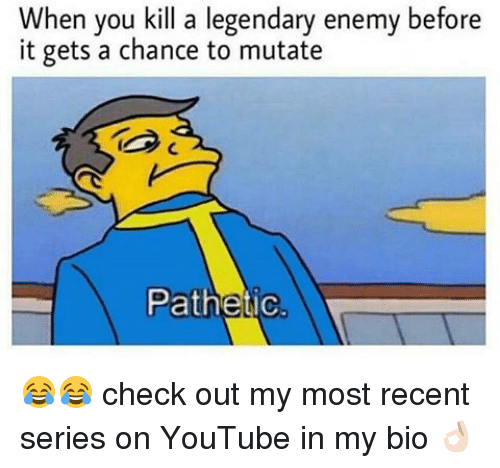 Memes, 🤖, and Legendary: When you kill a legendary enemy before  it gets a chance to mutate  Pathetic 😂😂 check out my most recent series on YouTube in my bio 👌🏻