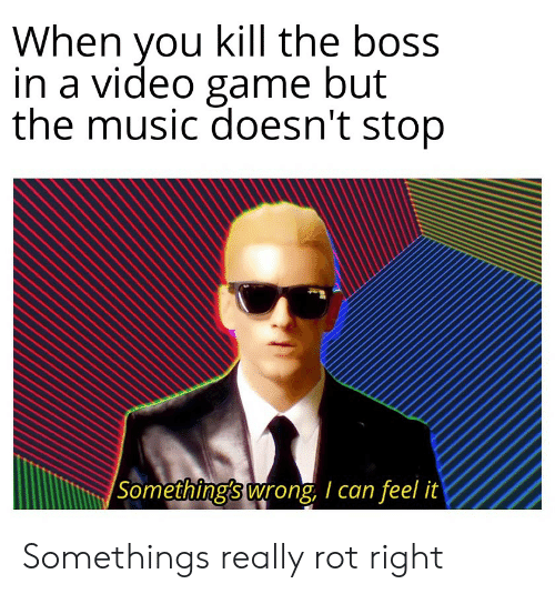 Music, Reddit, and Game: When you kill the boss  in a video game but  the music doesn't stop  Something's wrong, I can feel it Somethings really rot right