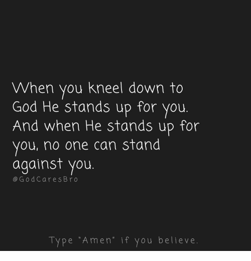 God, Memes, and 🤖: When you kneel down to  God He stands up for you.  And when He stands up for  you, no one can stand  against you  @G od Cares Br o  Type Amen if you belleve.