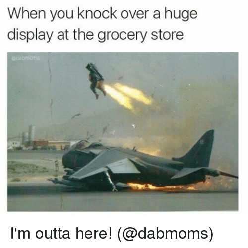 Memes, Outta, and 🤖: When you knock over a huge  display at the grocery  store I'm outta here! (@dabmoms)