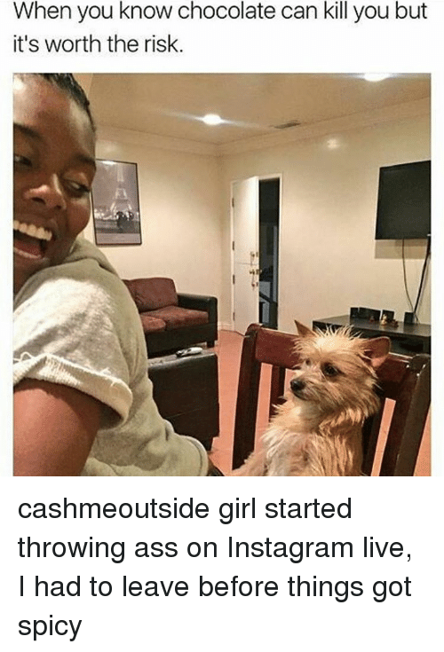 Memes, 🤖, and When You: When you know chocolate can kill you but  it's worth the risk cashmeoutside girl started throwing ass on Instagram live, I had to leave before things got spicy
