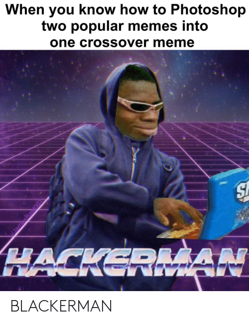 Meme, Memes, and Photoshop: When you know how to Photoshop  two popular memes into  one crossover meme  HACKERAN  AAN BLACKERMAN