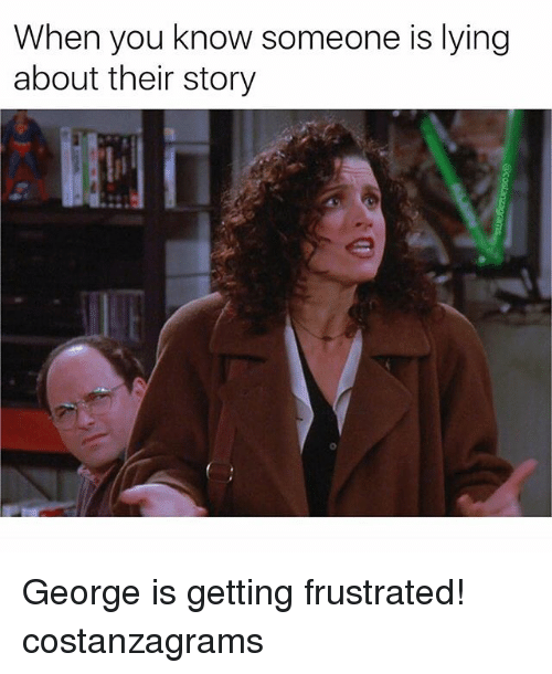 Memes, Lying, and 🤖: When you know someone is lying  about their story George is getting frustrated! costanzagrams