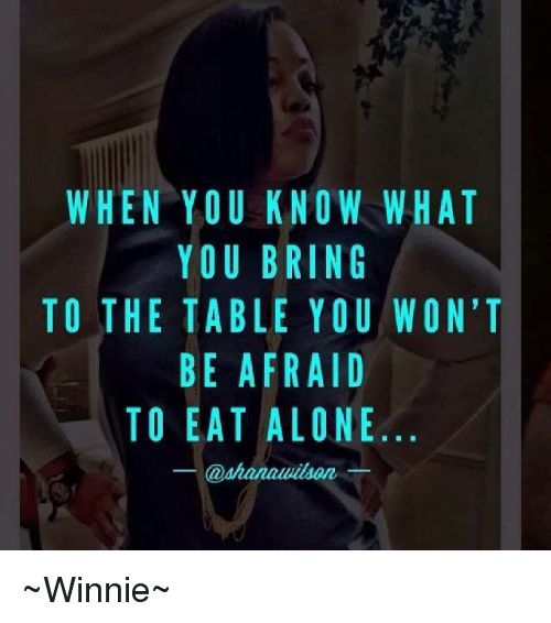 When You Know What You Bring To The Table You Wont Be Afraid To Eat