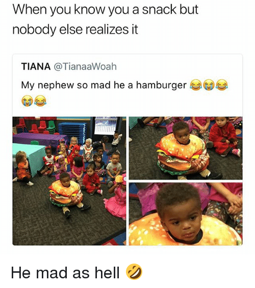 Memes, Mad, and Hell: When you know you a snack but  nobody else realizes it  TIANA @TianaaWoah  My nephew so mad he a hamburger He mad as hell 🤣