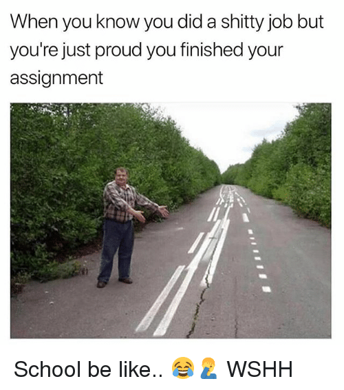 Be Like, Memes, and School: When you know you did a shitty job but  you're just proud you finished your  assignment School be like.. 😂🤦‍♂️ WSHH