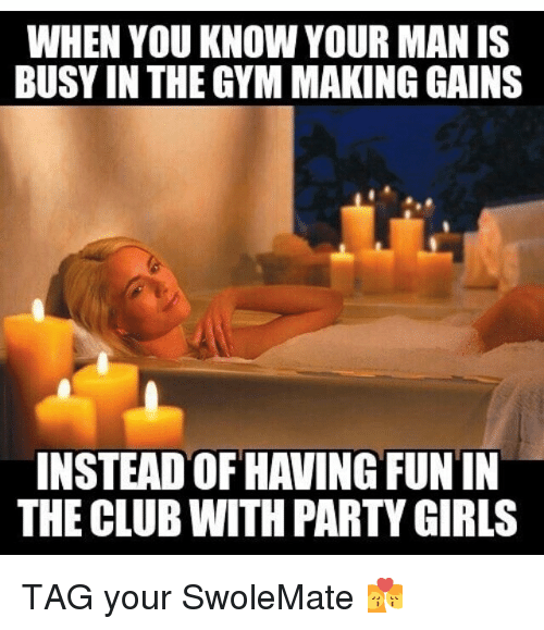 Club, Girls, and Gym: WHEN YOU KNOW YOUR MANIS  BUSY IN THE GYM MAKING GAINS  INSTEAD OF HA ING FUN  THE CLUB WITH PARTY GIRLS TAG your SwoleMate 💏