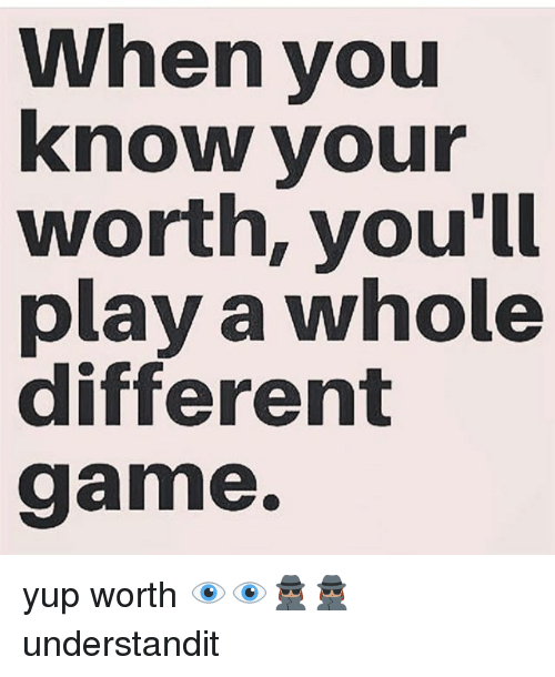 When You Know Your Worth Youll Play A Whole Different Game Yup