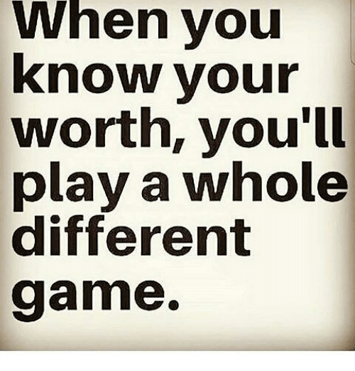 When You Know Your Worth Youll Play A Whole Different Game Meme