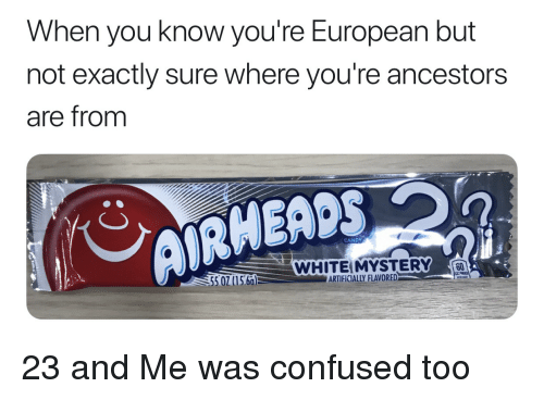 Candy, Confused, and 23 and Me: When you know you're European but  not exactly sure where you're ancestors  are from  CANDY  WHITEIMYSTERY  60  5 07(15.66)  ARTİFICIALLY FLAVORED-a  leu 23 and Me was confused too