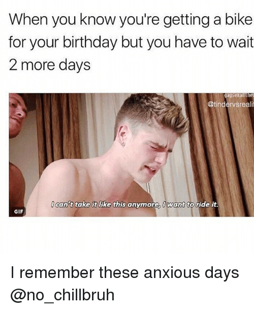 Birthday, Funny, and Gif: When you know you're getting a bike  for your birthday but you have to wait  2 more days  @tindervsrealit  cant take it like this anymore Iwant to ride it.  GIF I remember these anxious days @no_chillbruh
