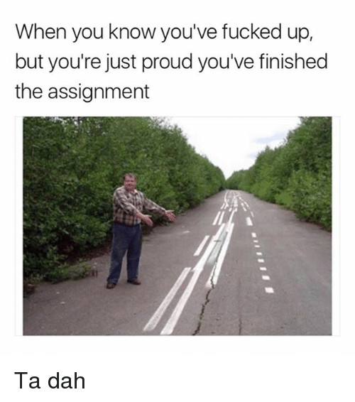 Funny, Girl Memes, and Proud: When you know you've fucked up,  but you're just proud you've finished  the assignment Ta dah