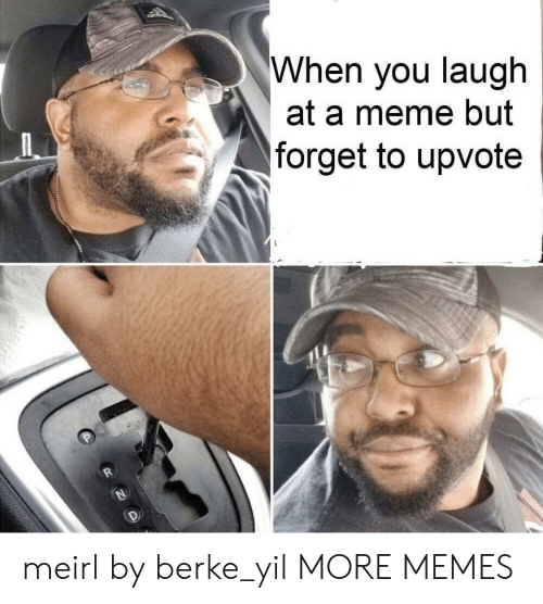 Dank, Meme, and Memes: When you laugh  at a meme but  forget to upvote meirl by berke_yil MORE MEMES