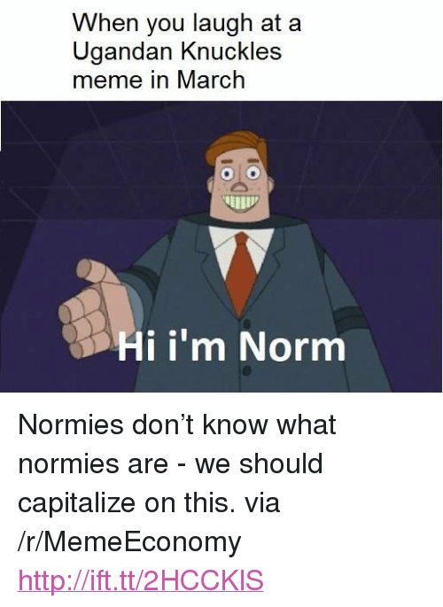 """Meme, Http, and Via: When you laugh at a  Ugandan Knuckles  meme in March  Hi i'm Norm <p>Normies don&rsquo;t know what normies are - we should capitalize on this. via /r/MemeEconomy <a href=""""http://ift.tt/2HCCKlS"""">http://ift.tt/2HCCKlS</a></p>"""