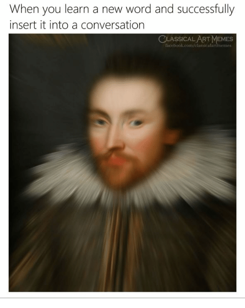 Memes, Word, and Classical Art: When you learn a new word and successfully  insert it into a conversation  CLASSICAL ART MEMES  sicalartmemes