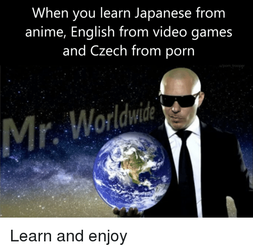 Anime, Video Games, and Games: When you learn Japanese from  anime, English from video games  and Czech from porn  u/porn trooper Learn and enjoy