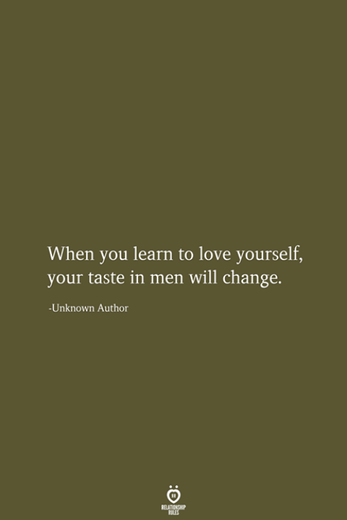 Love, Change, and Unknown: When you learn to love yourself,  your taste in men will change.  -Unknown Author  RELATIONSHIP  LES