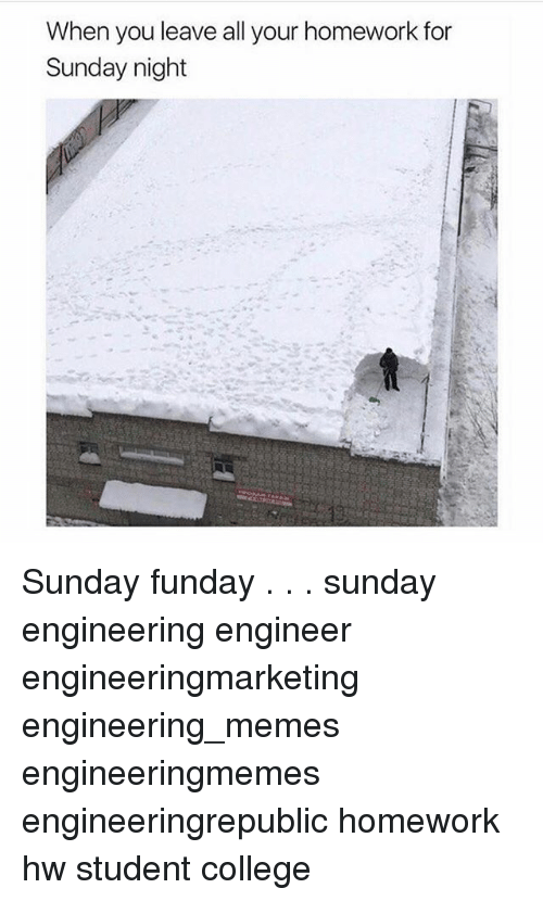 College, Memes, and Homework: When you leave all your homework for  Sunday night Sunday funday . . . sunday engineering engineer engineeringmarketing engineering_memes engineeringmemes engineeringrepublic homework hw student college
