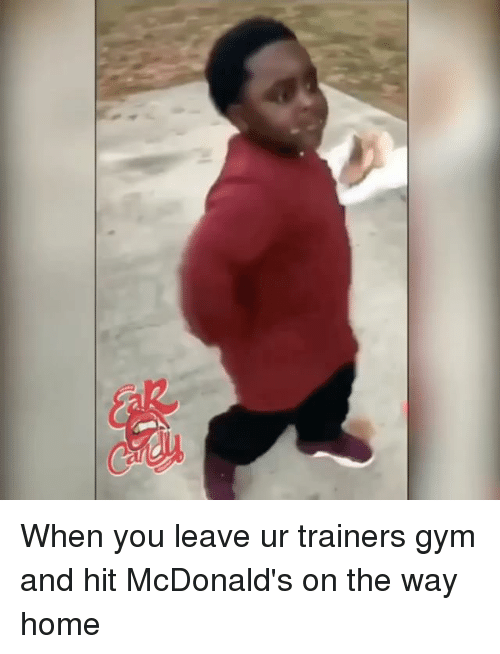 Gym, McDonalds, and Memes: When you leave ur trainers gym and hit McDonald's on the way home