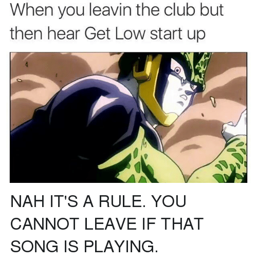 Club, Get Low, and Dank Memes: When you leavin the club but  then hear Get Low start up NAH IT'S A RULE.   YOU CANNOT LEAVE IF THAT SONG IS PLAYING.