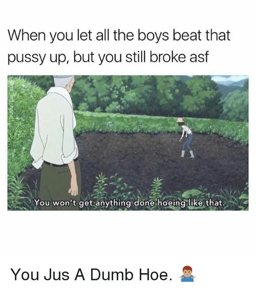 Dumb, Hoe, and Pussy: When you let all the boys beat that  pussy up, but you still broke asf  You won't get anything done hoeing like that. You Jus A Dumb Hoe. 🤷🏽♂️