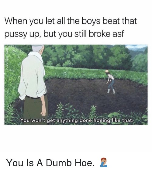 Dumb, Hoe, and Pussy: When you let all the boys beat that  pussy up, but you still broke asf  You won't get anything done hoeing like that. You Is A Dumb Hoe. 🤦🏽♂️