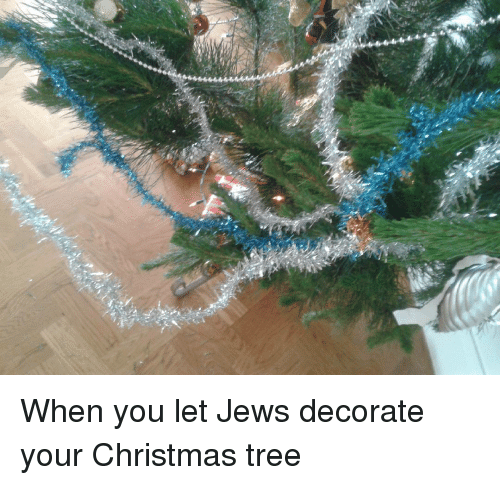 Jews Christmas Trees.When You Let Jews Decorate Your Christmas Tree Meme On Me Me