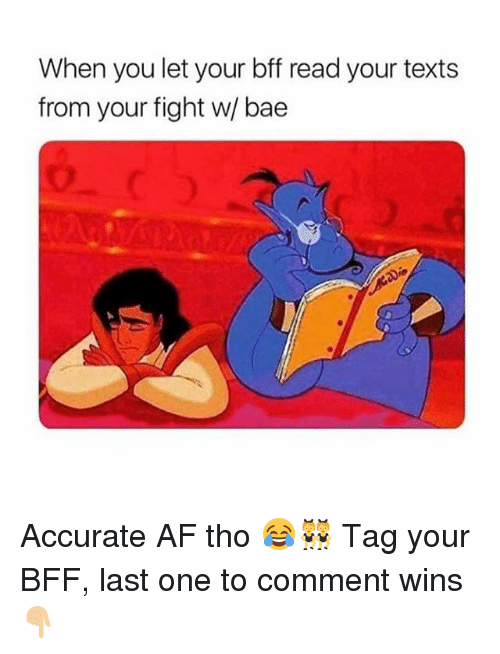 Af, Bae, and Girl: When you let your bff read your texts  from your fight w/ bae Accurate AF tho 😂👯‍♀️ Tag your BFF, last one to comment wins 👇🏼