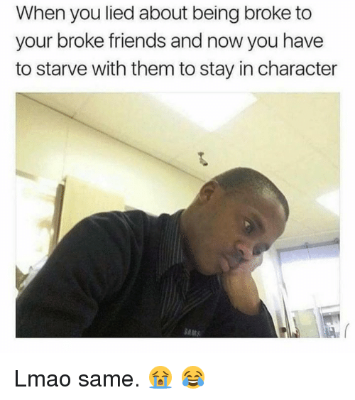Being Broke, Dank, and Friends: When you lied about being broke to  your broke friends and now you have  to starve with them to stay in character Lmao same. 😭 😂