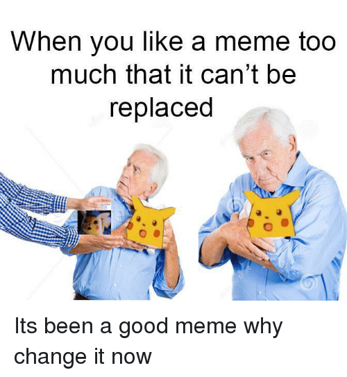 Meme, Too Much, and Good: When you like a meme too  much that it can't be  replaced Its been a good meme why change it now