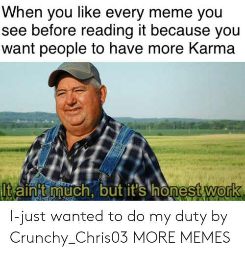Dank, Meme, and Memes: When you like every meme you  see before reading it because you  want people to have more Karma  lt aint much, but it's honest Work  0 I-just wanted to do my duty by Crunchy_Chris03 MORE MEMES