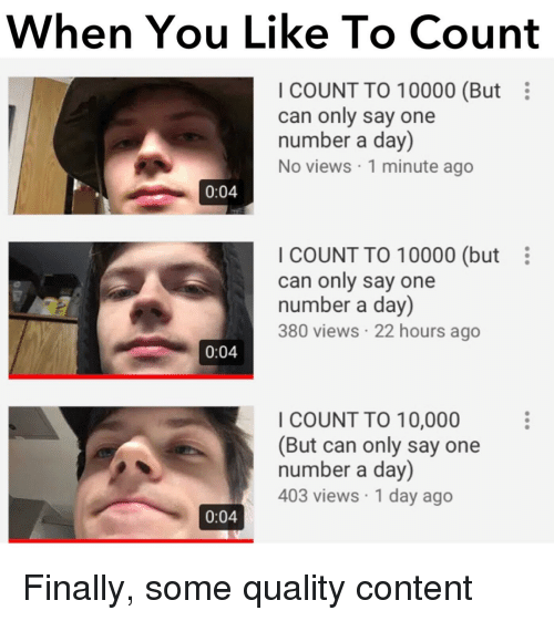 Reddit, Content, and Can: When You Like To Count  I COUNT TO 10000 (But  can only say one  number a day)  No views 1 minute ago  0:04  I COUNT TO 10000 (but  can only say one  number a day)  380 views 22 hours ago  0:04  I COUNT TO 10,000  (But can only say one  number a day)  403 views 1 day ago  0:04
