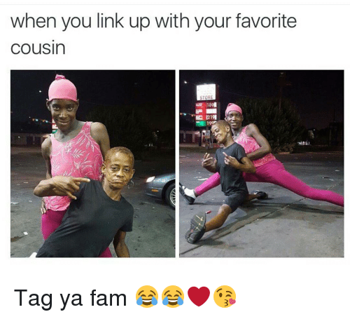 Fam, Funny, and Cousins: when you link up with your favorite  Cousin  STORE  2191  19or Tag ya fam 😂😂❤😘