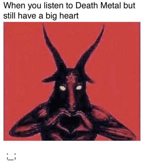 Death, Heart, and Dank Memes: When you listen to Death Metal but  still have a big heart