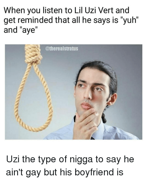 "Funny, Uzi, and Stratus: When you listen to Lil Uzi Vert and  get reminded that all he says is yuh  and ""aye""  @thereal stratus Uzi the type of nigga to say he ain't gay but his boyfriend is"