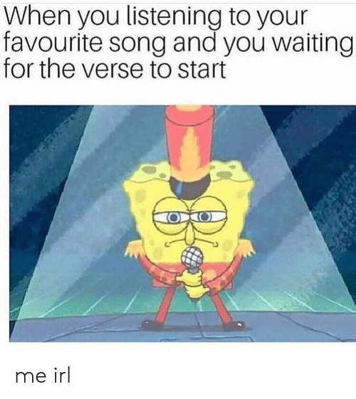 Waiting..., Irl, and Me IRL: When you listening to your  favourite song and you waiting  for the verse to start me irl
