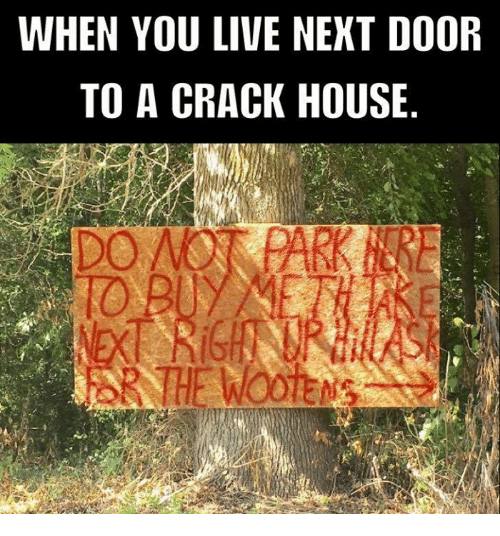 Amazing Memes, House, And Live: WHEN YOU LIVE NEXT DOOR TO A CRACK HOUSE 1O