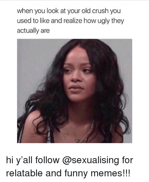 Crush, Funny, and Memes: when you look at your old crush you  used to like and realize how ugly they  actually are hi y'all follow @sexualising for relatable and funny memes!!!
