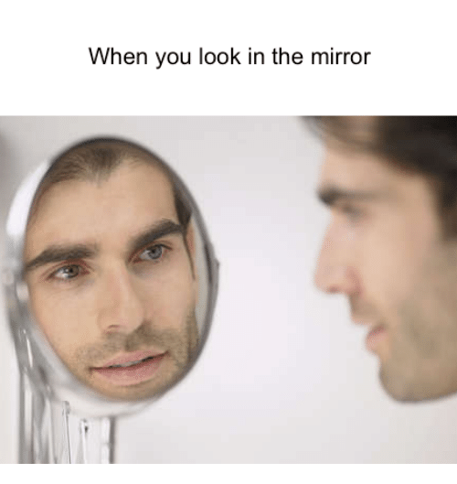 when you look in the mirror 18569038 when you look in the mirror mirror meme on me me