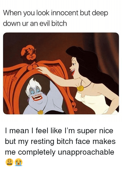 Bitch, Memes, and Mean: When you look innocent but deep  down ur an evil bitch I mean I feel like I'm super nice but my resting bitch face makes me completely unapproachable 😩😭