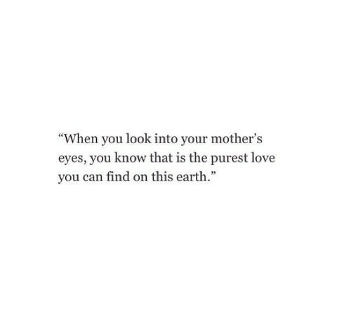 Love, Earth, and Mothers: When you look into your mother's  eyes, you know that is the purest love  you can find on this earth.""