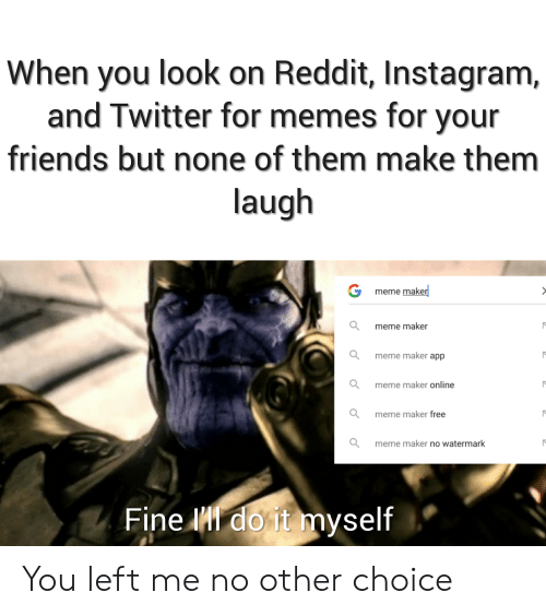 When You Look on Reddit Instagram and Twitter for Memes for Your