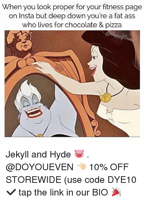 Ass, Fat Ass, and Gym: When you look proper for your fitness page  on Insta but deep down you're a fat ass  who lives for chocolate & pizza Jekyll and Hyde 🐷 . @DOYOUEVEN 👈🏼 10% OFF STOREWIDE (use code DYE10 ✔️ tap the link in our BIO 🎉