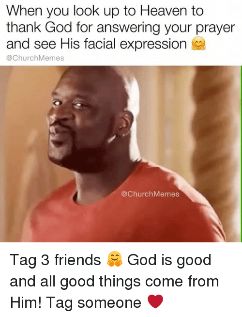 Church, Friends, and God: When you look up to Heaven to  thank God for answering your prayer  and see His facial expression  @Church Memes  @Church Memes Tag 3 friends 🤗 God is good and all good things come from Him! Tag someone ❤️